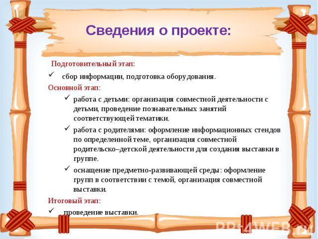 Подготовительный этап: сбор информации, подготовка оборудования. Основной этап: работа с детьми: организация совместной деятельности с детьми, проведение познавательных занятий соответствующей тематики.работа с родителями: оформление информационных …