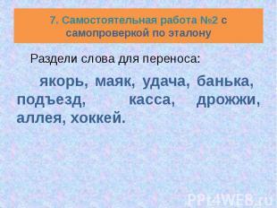 7. Самостоятельная работа №2 с самопроверкой по эталону Раздели слова для перено