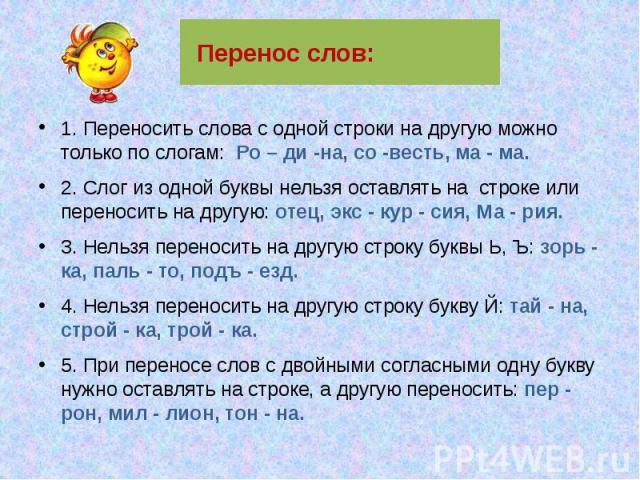 Перенос слов: 1. Переносить слова с одной строки на другую можно только по слогам: Ро – ди -на, со -весть, ма - ма. 2. Слог из одной буквы нельзя оставлять на строке или переносить на другую: отец, экс - кур - сия, Ма - рия. 3. Нельзя переносить на …