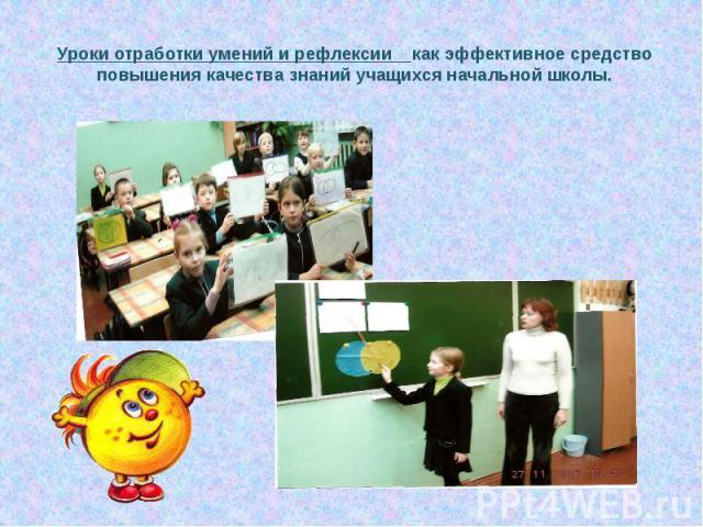 Уроки отработки умений и рефлексии как эффективное средство повышения качества знаний учащихся начальной школы.