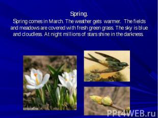 Spring comes in March. The weather gets warmer. The fields and meadows are cover