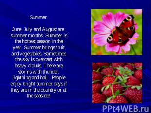 Summer.June, July and August are summer months. Summer is the hottest season in