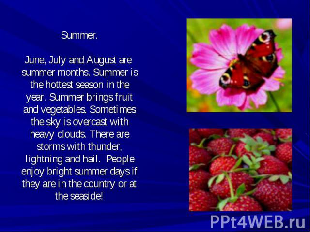 Summer.June, July and August are summer months. Summer is the hottest season in the year. Summer brings fruit and vegetables. Sometimes the sky is overcast with heavy clouds. There are storms with thunder, lightning and hail. People enjoy bright sum…
