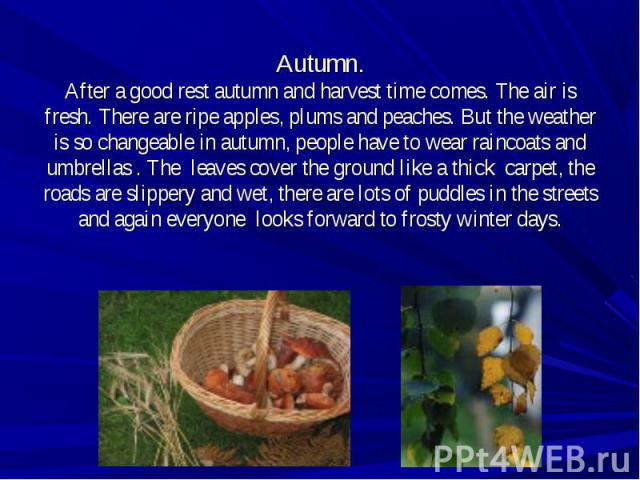 Autumn.After a good rest autumn and harvest time comes. The air is fresh. There are ripe apples, plums and peaches. But the weather is so changeable in autumn, people have to wear raincoats and umbrellas . The leaves cover the ground like a thick ca…