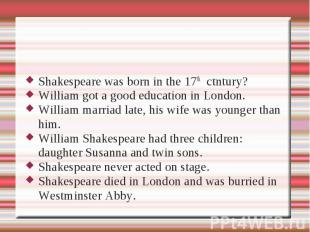Shakespeare was born in the 17th ctntury?William got a good education in London.