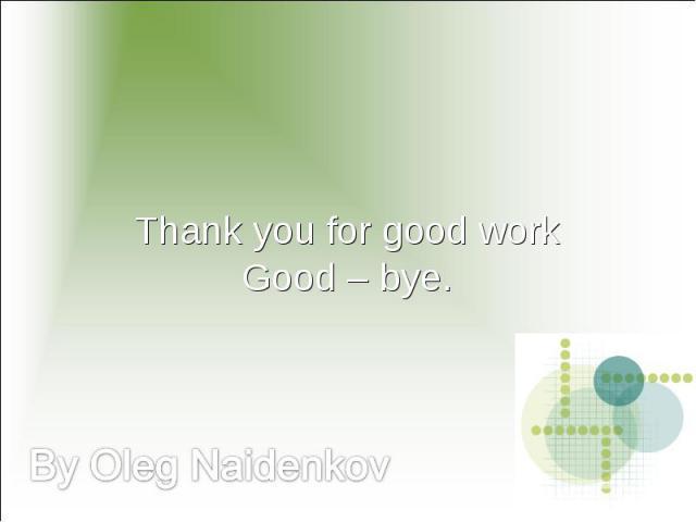 Thank you for good workGood – bye. By Oleg Naidenkov