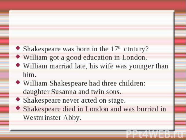 Shakespeare was born in the 17th ctntury?William got a good education in London.William marriad late, his wife was younger than him.William Shakespeare had three children: daughter Susanna and twin sons.Shakespeare never acted on stage.Shakespeare d…