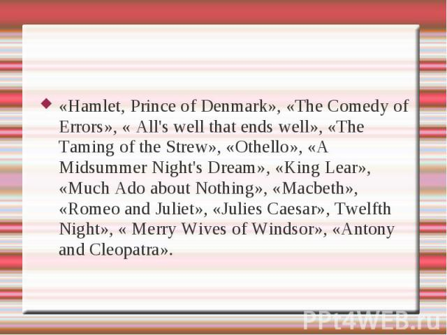 «Hamlet, Prince of Denmark», «The Comedy of Errors», « All's well that ends well», «The Taming of the Strew», «Othello», «A Midsummer Night's Dream», «King Lear», «Much Ado about Nothing», «Macbeth», «Romeo and Juliet», «Julies Caesar», Twelfth Nigh…