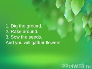 1. Dig the ground.2. Rake around.3. Sow the seeds.And you will gather flowers.1.