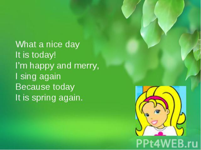 What a nice day It is today!I'm happy and merry,I sing again Because today It is spring again.