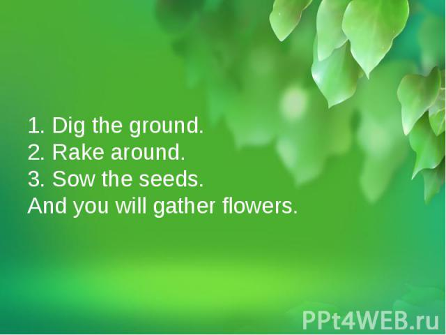 1. Dig the ground.2. Rake around.3. Sow the seeds.And you will gather flowers.1. Dig the ground.2. Rake around.3. Sow the seeds.And you will gather flowers.