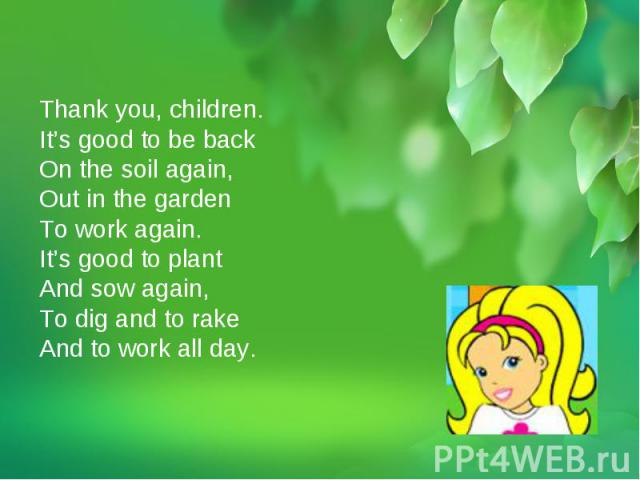 Thank you, children.It's good to be backOn the soil again,Out in the gardenTo work again.It's good to plantAnd sow again,To dig and to rakeAnd to work all day.