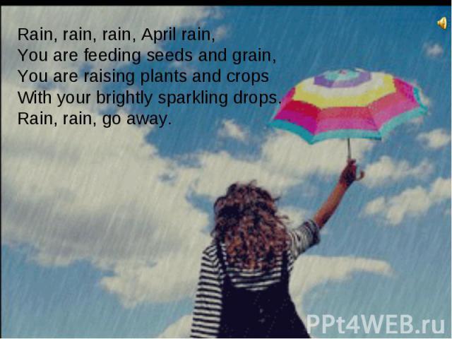 Rain, rain, rain, April rain,You are feeding seeds and grain,You are raising plants and cropsWith your brightly sparkling drops.Rain, rain, go away.