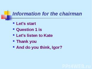 Information for the chairmanLet's startQuestion 1 isLet's listen to KateThank yo