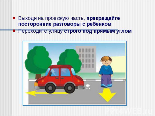 Выходя на проезжую часть, прекращайте посторонние разговоры с ребенком Выходя на проезжую часть, прекращайте посторонние разговоры с ребенком Переходите улицу строго под прямым углом
