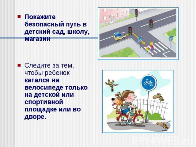 Покажите безопасный путь в детский сад, школу, магазин Покажите безопасный путь в детский сад, школу, магазин Следите за тем, чтобы ребенок катался на велосипеде только на детской или спортивной площадке или во дворе.