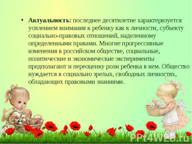 Актуальность:последнее десятилетие характеризуется усилением внимания к ребенку как к личности, субъекту социально-правовых отношений, наделенному определенными правами. Многие прогрессивные изменения в российском обществе, социальные, политич…