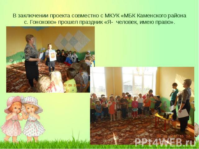 В заключении проекта совместно с МКУК «МБК Каменского района с. Гонохово» прошел праздник «Я- человек, имею право».