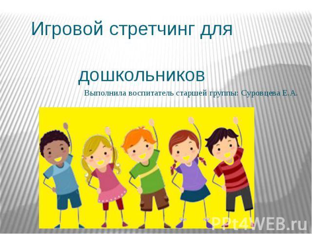 Игровой стретчинг для дошкольников Выполнила воспитатель старшей группы: Суровцева Е.А.