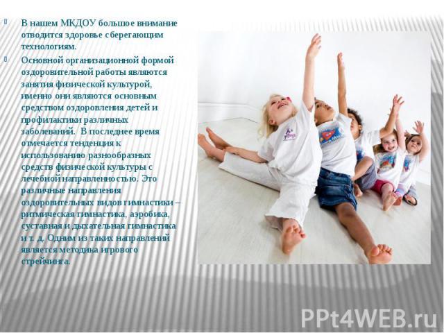 В нашем МКДОУ большое внимание отводится здоровье сберегающим технологиям. В нашем МКДОУ большое внимание отводится здоровье сберегающим технологиям. Основной организационной формой оздоровительной работы являются занятия физической культурой, именн…