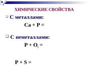 ХИМИЧЕСКИЕ СВОЙСТВА С металлами: Ca + P = C неметаллами: P + O2 = P + S =