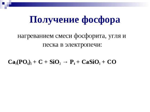Получение фосфора нагреванием смеси фосфорита, угля и песка в электропечи: Ca3(PO4)2 + C + SiO2 → P4 + CaSiO3 + CO