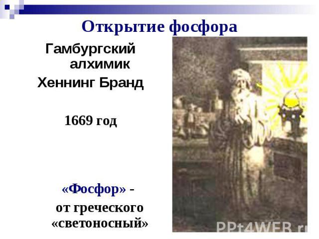 Открытие фосфора Гамбургский алхимик Хеннинг Бранд 1669 год «Фосфор» - от греческого «светоносный»