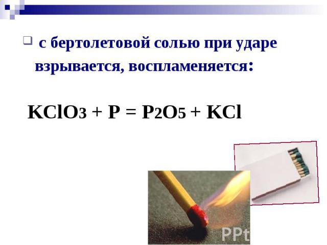 с бертолетовой солью при ударе взрывается, воспламеняется: с бертолетовой солью при ударе взрывается, воспламеняется: KClO3 + P = P2O5 + KCl