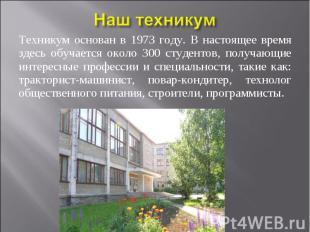 Техникум основан в 1973 году. В настоящее время здесь обучается около 300 студен