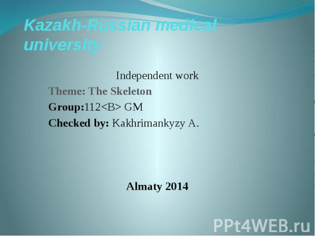 Kazakh-Russian medical university Independent work Theme: The Skeleton Group:112<B> GM Checked by: Kakhrimankyzy A. Almaty 2014