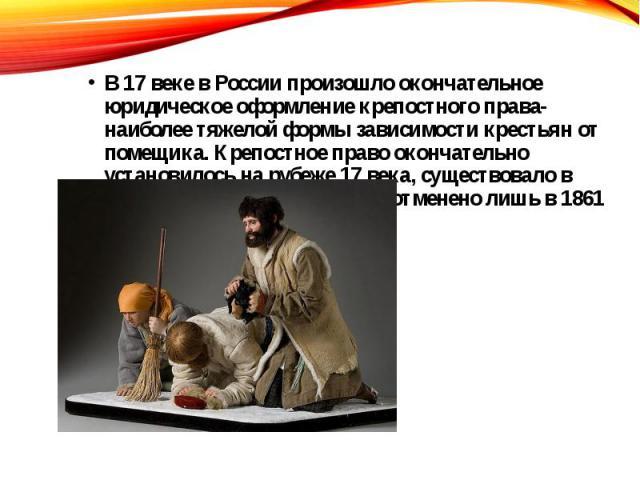В 17 веке в России произошло окончательное юридическое оформление крепостного права- наиболее тяжелой формы зависимости крестьян от помещика. Крепостное право окончательно установилось на рубеже 17 века, существовало в самой жесткой форме и было отм…