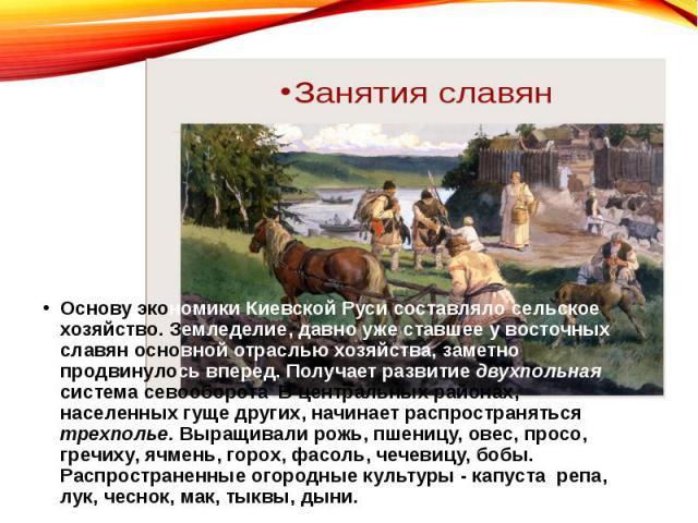 Основу экономики Киевской Руси составляло сельское хозяйство. Земледелие, давно уже ставшее у восточных славян основной отраслью хозяйства, заметно продвинулось вперед. Получает развитие двухпольная система севооборота. В центральных районах, населе…