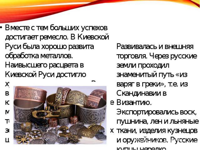 Вместе с тем больших успехов достигает ремесло. В Киевской Руси была хорошо развита обработка металлов. Наивысшего расцвета в Киевской Руси достигло художественное ремесло. В то время работало множество ювелирных мастерских. Русские мастера освоили …