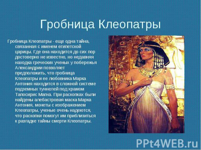 Гробница Клеопатры Гробница Клеопатры - еще одна тайна, связанная с именем египетской царицы. Где она находится до сих пор достоверно не известно, но недавняя находка греческих ученых у побережья Александрии позволяет предположить, что гробница Клео…