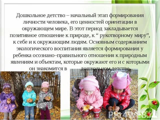 """Дошкольное детство – начальный этап формирования личности человека, его ценностей ориентации в окружающем мире. В этот период закладывается позитивное отношение к природе, к """" рукотворному миру"""", к себе и к окружающим людям. Основным содержанием эко…"""