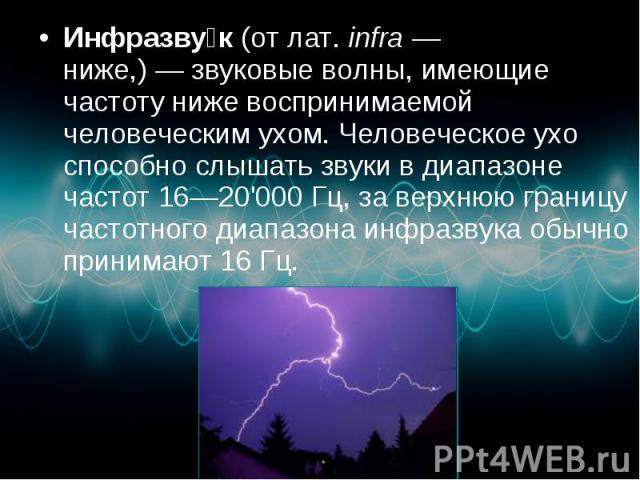 Инфразву к(отлат.infra— ниже,)—звуковые волны, имеющие частоту ниже воспринимаемой человеческим ухом. Человеческое ухо способно слышать звуки в диапазоне частот 16—20'000Гц, за верхнюю границу частотного диа…