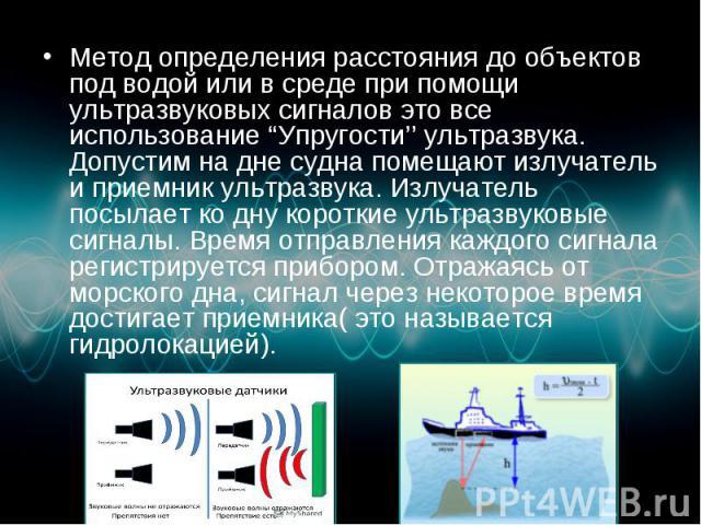 """Метод определения расстояния до объектов под водой или в среде при помощи ультразвуковых сигналов это все использование """"Упругости'' ультразвука. Допустим на дне судна помещают излучатель и приемник ультразвука. Излучатель посылает ко дну короткие у…"""
