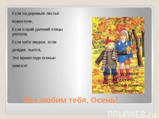 Мы любим тебя, Осень! Если на деревьях листья пожелтели, Если в край далекий пти