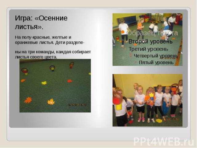 Игра: «Осенние листья». На полу-красные, желтые и оранжевые листья. Дети разделе- ны на три команды, каждая собирает листья своего цвета.