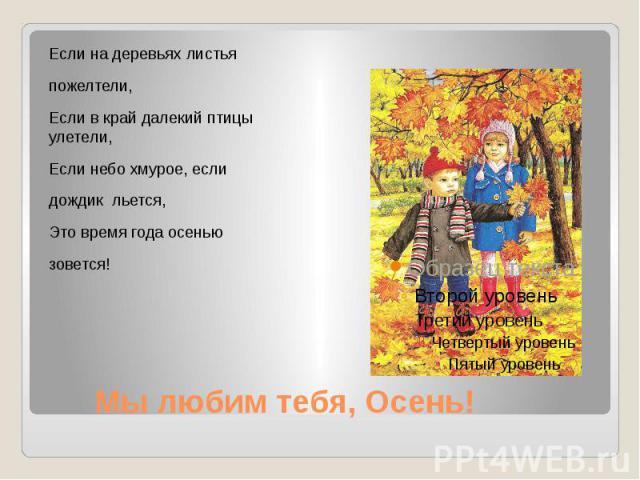 Мы любим тебя, Осень! Если на деревьях листья пожелтели, Если в край далекий птицы улетели, Если небо хмурое, если дождик льется, Это время года осенью зовется!
