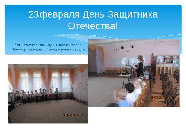 23февраля День Защитника Отечества! Дети входят в зал. Звучит песня Россия. Просмор слайдов: «Природа родного края».