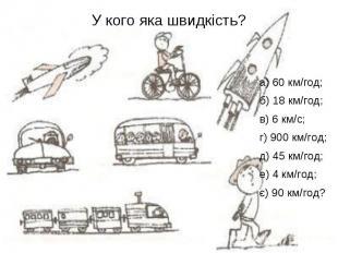 У кого яка швидкість? а) 60 км/год; б) 18 км/год; в) 6 км/с; г) 900 км/год; д) 4