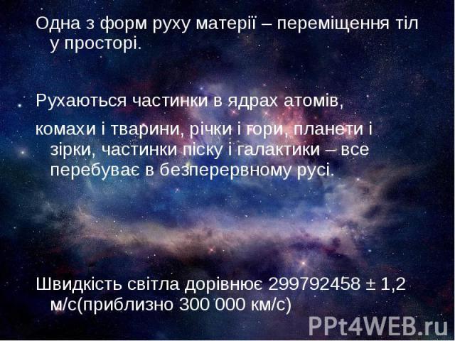 Одна з форм руху матерії – переміщення тіл у просторі. Одна з форм руху матерії – переміщення тіл у просторі. Рухаються частинки в ядрах атомів, комахи і тварини, річки і гори, планети і зірки, частинки піску і галактики – все перебуває в безперервн…
