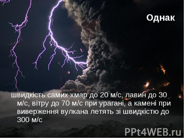 Однак швидкість самих хмар до 20 м/с, лавин до 30 м/с, вітру до 70 м/с при урагані, а камені при виверження вулкана летять зі швидкістю до 300 м/с