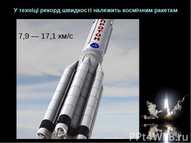 У техніці рекорд швидкості належить космічним ракетам 7,9 — 17,1 км/с