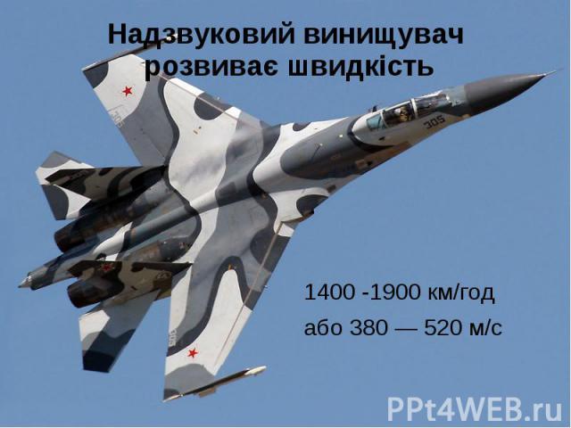 Надзвуковий винищувач розвиває швидкість 1400 -1900 км/год або 380 — 520 м/с