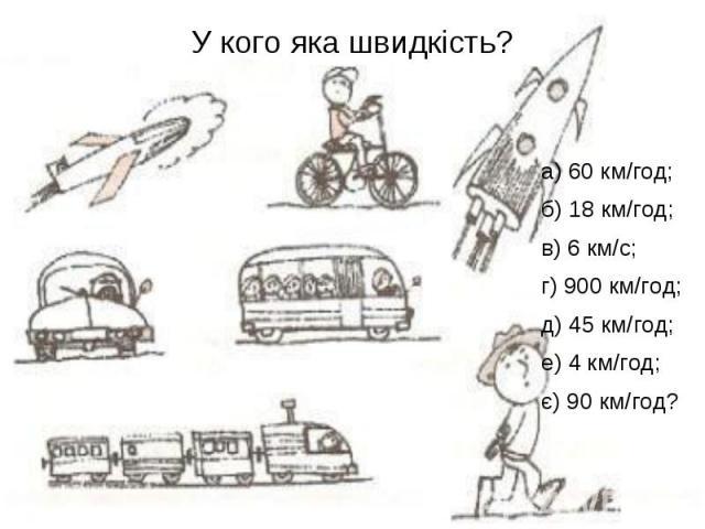 У кого яка швидкість? а) 60 км/год; б) 18 км/год; в) 6 км/с; г) 900 км/год; д) 45 км/год; е) 4 км/год; є) 90 км/год?