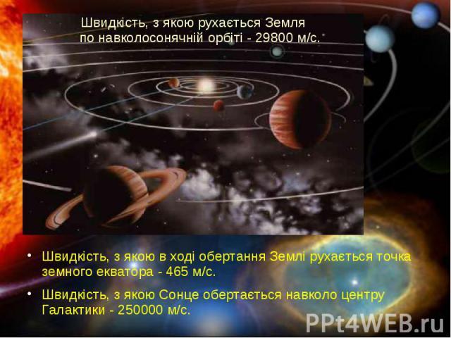 Швидкість, з якою рухається Земля по навколосонячній орбіті - 29800 м/с. Швидкість, з якою в ході обертання Землі рухається точка земного екватора - 465 м/с. Швидкість, з якою Сонце обертається навколо центру Галактики - 250000 м/с.