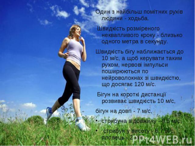 Один з найбільш помітних рухів людини - ходьба. Один з найбільш помітних рухів людини - ходьба. Швидкість розміреного неквапливого кроку - близько одного метра в секунду. Швидкість бігу наближається до 10 м/с, а щоб керувати таким рухом, нервові імп…