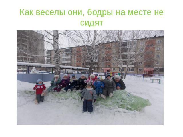 Как веселы они, бодры на месте не сидят